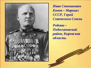 Иван Степанович Конев – Маршал СССР, Герой Советского Союза. Родина – Подосин