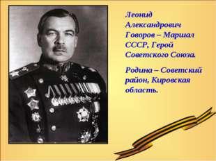 Леонид Александрович Говоров – Маршал СССР, Герой Советского Союза. Родина –