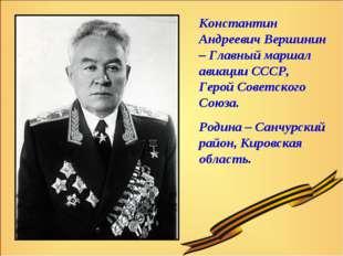 Константин Андреевич Вершинин – Главный маршал авиации СССР, Герой Советского