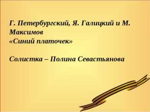 Г. Петербургский, Я. Галицкий и М. Максимов «Синий платочек» Солистка – Полин