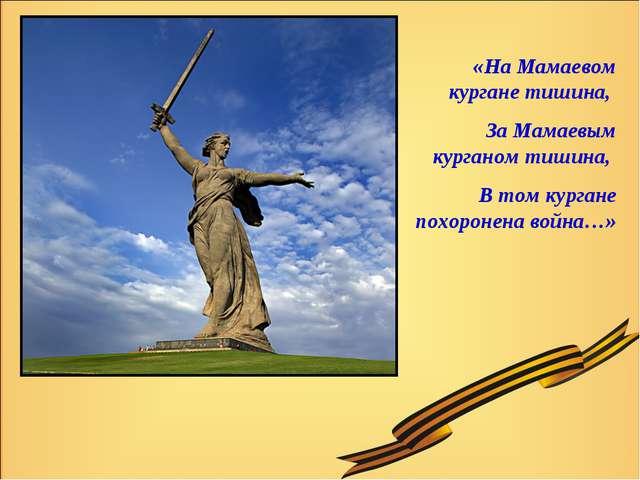 «На Мамаевом кургане тишина, За Мамаевым курганом тишина, В том кургане похо...