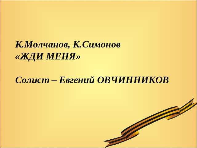 К.Молчанов, К.Симонов «ЖДИ МЕНЯ» Солист – Евгений ОВЧИННИКОВ