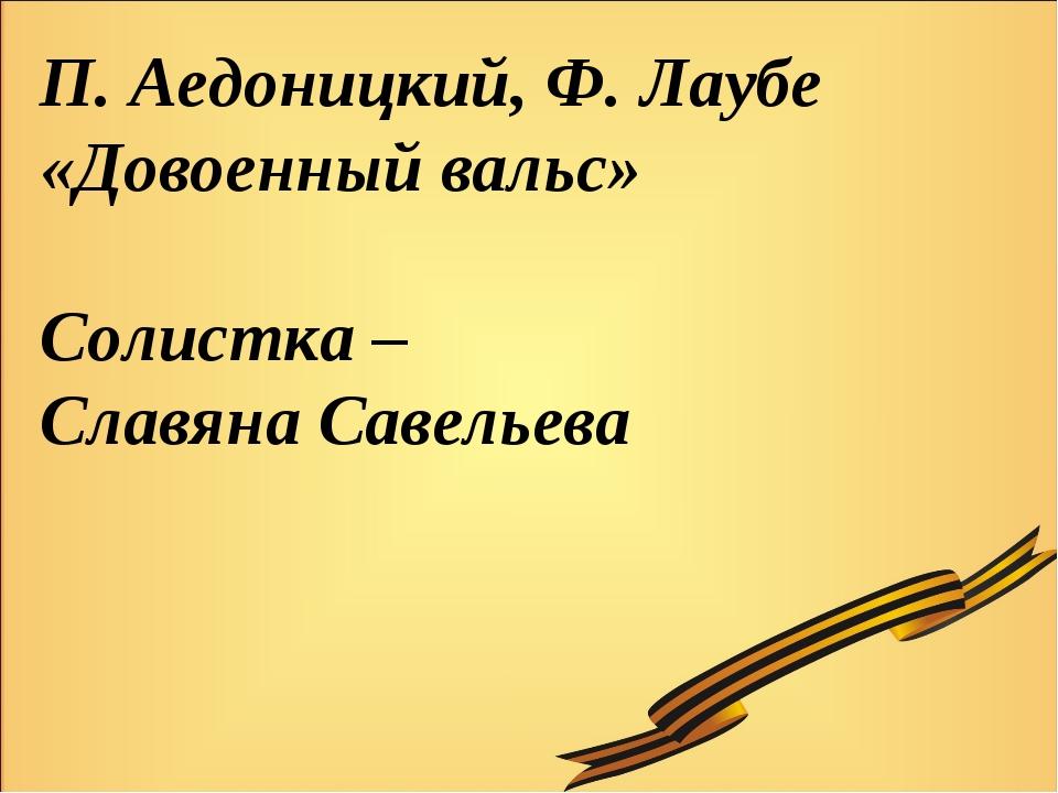 П. Аедоницкий, Ф. Лаубе «Довоенный вальс» Солистка – Славяна Савельева