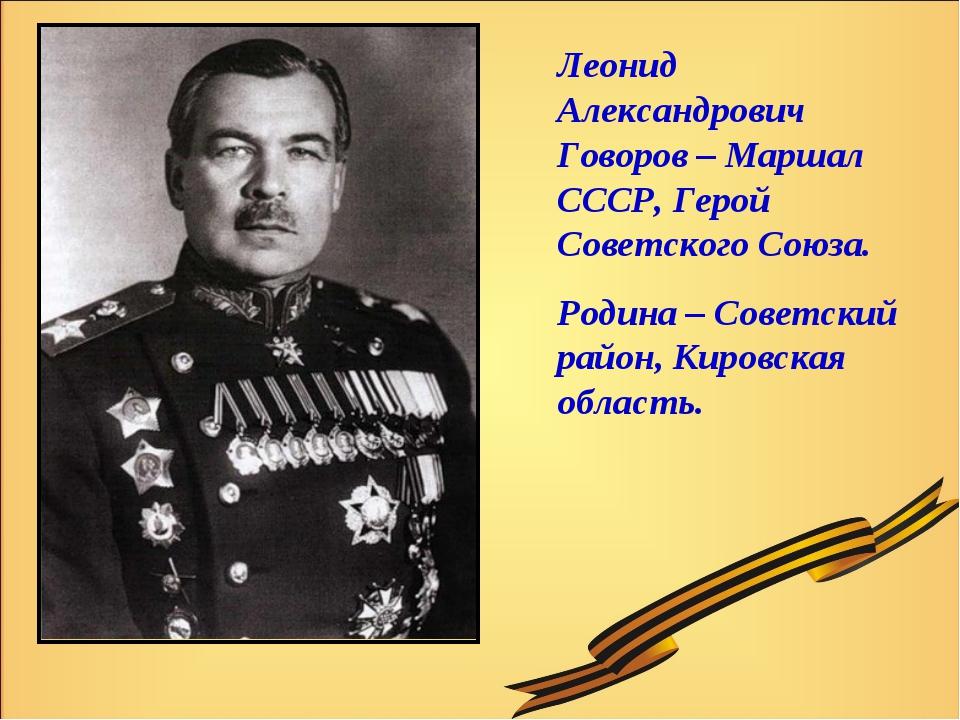 Леонид Александрович Говоров – Маршал СССР, Герой Советского Союза. Родина –...