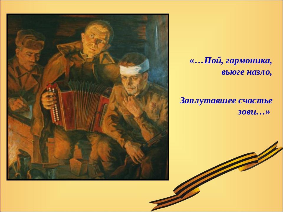«…Пой, гармоника, вьюге назло, Заплутавшее счастье зови…»