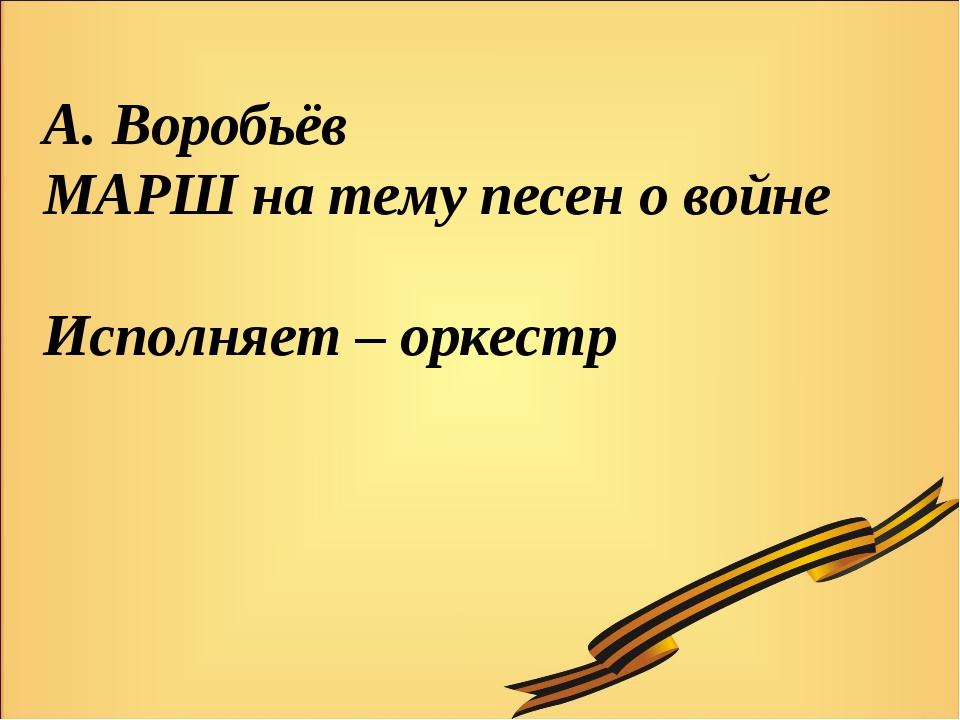 А. Воробьёв МАРШ на тему песен о войне Исполняет – оркестр
