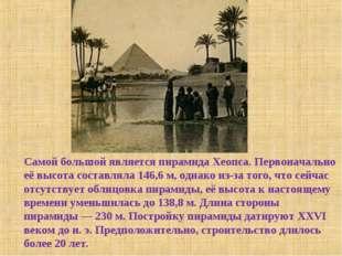 Самой большой является пирамида Хеопса. Первоначально её высота составляла 14