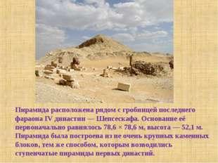 Пирамида расположена рядом с гробницей последнего фараона IV династии— Шепсе