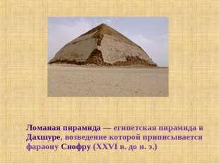 Ломаная пирамида— египетская пирамида в Дахшуре, возведение которой приписыв