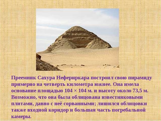 Преемник Сахура Нефериркара построил свою пирамиду примерно на четверть килом...