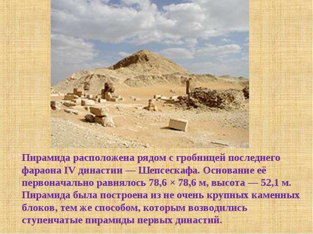 Пирамида расположена рядом с гробницей последнего фараона IV династии— Шепсе...