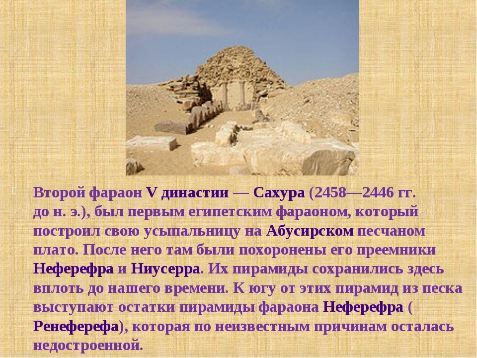 Второй фараон V династии— Сахура (2458—2446гг. дон.э.), был первым египет...