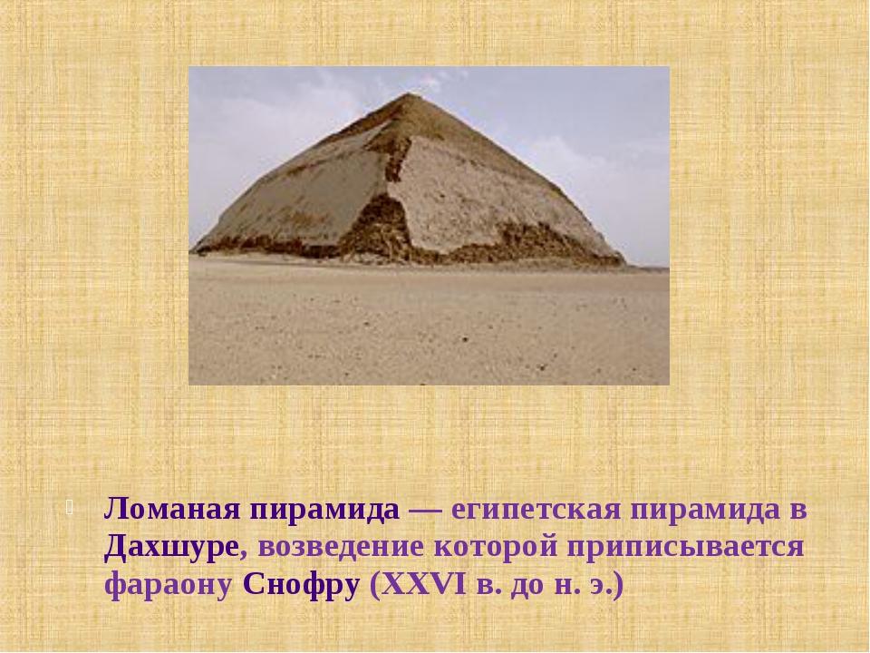 Ломаная пирамида— египетская пирамида в Дахшуре, возведение которой приписыв...