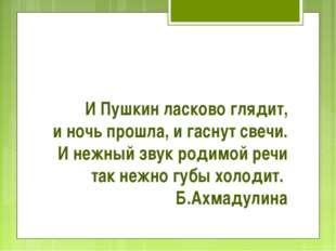 И Пушкин ласково глядит, и ночь прошла, и гаснут свечи. И нежный звук родимой