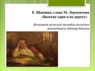 Е. Шашина, слова М. Лермонтова «Выхожу один я на дорогу» Исполняет мужской ан
