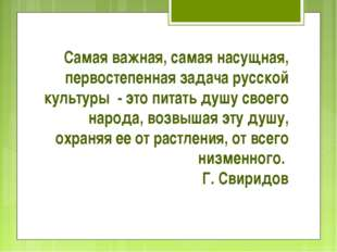 Самая важная, самая насущная, первостепенная задача русской культуры - это пи