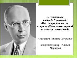 С. Прокофьев, слова А. Ахматовой «Настоящая нежность» из цикла «Пять стихотво