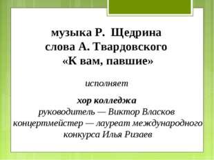 музыка Р. Щедрина слова А. Твардовского «К вам, павшие» исполняет хор колледж