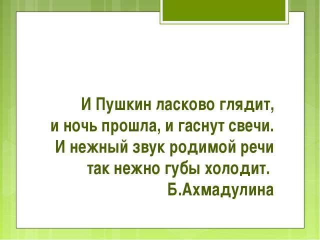 И Пушкин ласково глядит, и ночь прошла, и гаснут свечи. И нежный звук родимой...