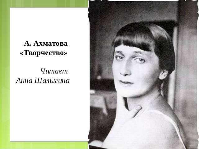 А. Ахматова «Творчество» Читает Анна Шалыгина