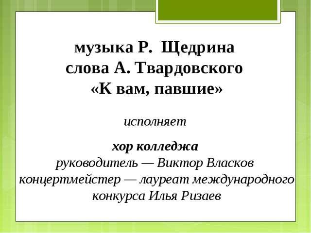 музыка Р. Щедрина слова А. Твардовского «К вам, павшие» исполняет хор колледж...