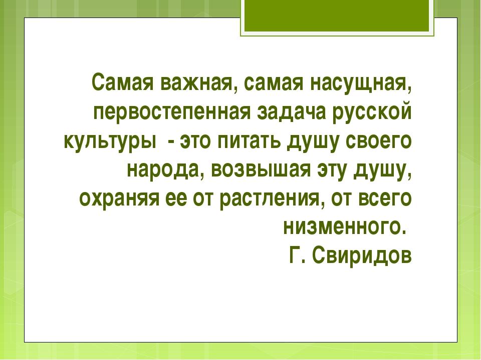 Самая важная, самая насущная, первостепенная задача русской культуры - это пи...