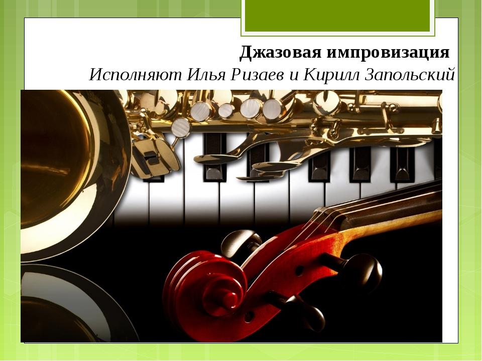 Джазовая импровизация Исполняют Илья Ризаев и Кирилл Запольский