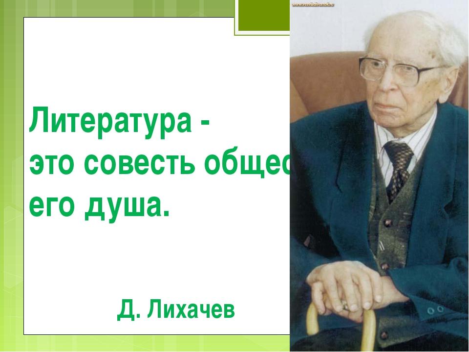 Литература - это совесть общества, его душа. Д. Лихачев