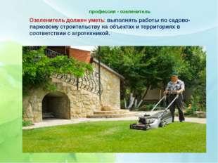 профессия - озеленитель   Озеленитель должен уметь: выполнять работы по сад