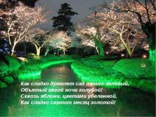 Как сладко дремлет сад темно-зеленый, Объятый негой ночи голубой! Сквозь ябло