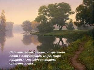 Величие, великолепие открывает поэт в окружающем мире, мире природы. Она одух