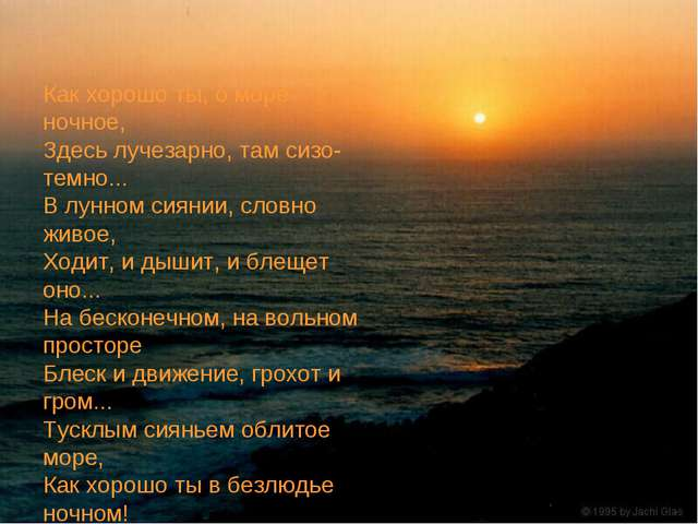 Как хорошо ты, о море ночное, Здесь лучезарно, там сизо-темно... В лунном сия...