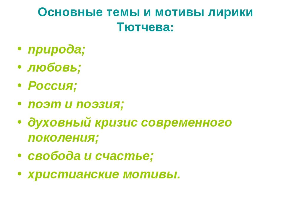 Основные темы и мотивы лирики Тютчева: природа; любовь; Россия; поэт и поэзи...