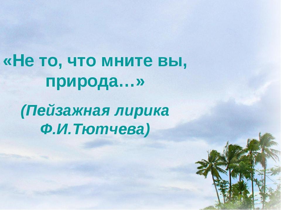 «Не то, что мните вы, природа…» (Пейзажная лирика Ф.И.Тютчева)