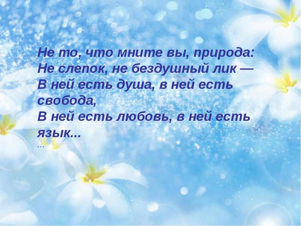 Не то, что мните вы, природа: Не слепок, не бездушный лик — В ней есть душа,...