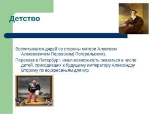 Детство Воспитывался дядей со стороны матери Алексеем Алексеевичем Перовским(