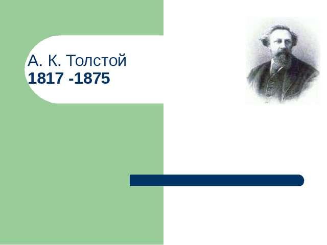 А. К. Толстой 1817 -1875