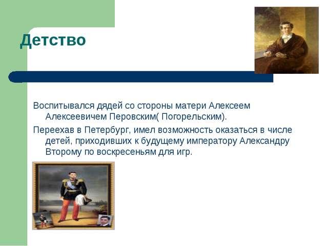 Детство Воспитывался дядей со стороны матери Алексеем Алексеевичем Перовским(...