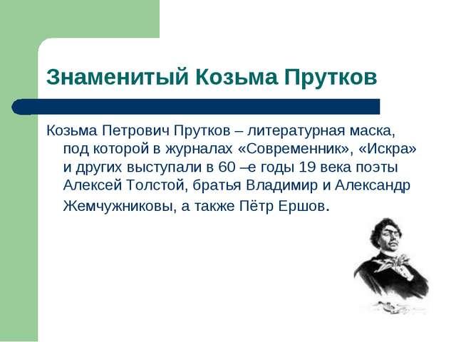Знаменитый Козьма Прутков Козьма Петрович Прутков – литературная маска, под к...