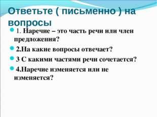 Ответьте ( письменно ) на вопросы 1. Наречие – это часть речи или член предло