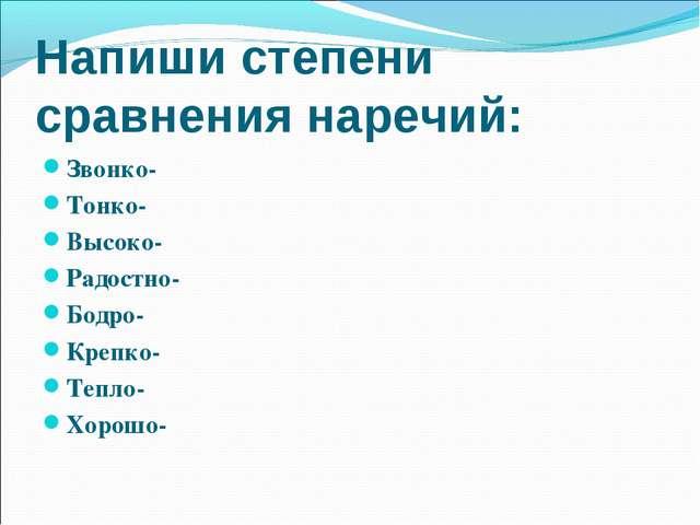 Напиши степени сравнения наречий: Звонко- Тонко- Высоко- Радостно- Бодро- Кре...
