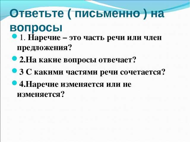 Ответьте ( письменно ) на вопросы 1. Наречие – это часть речи или член предло...