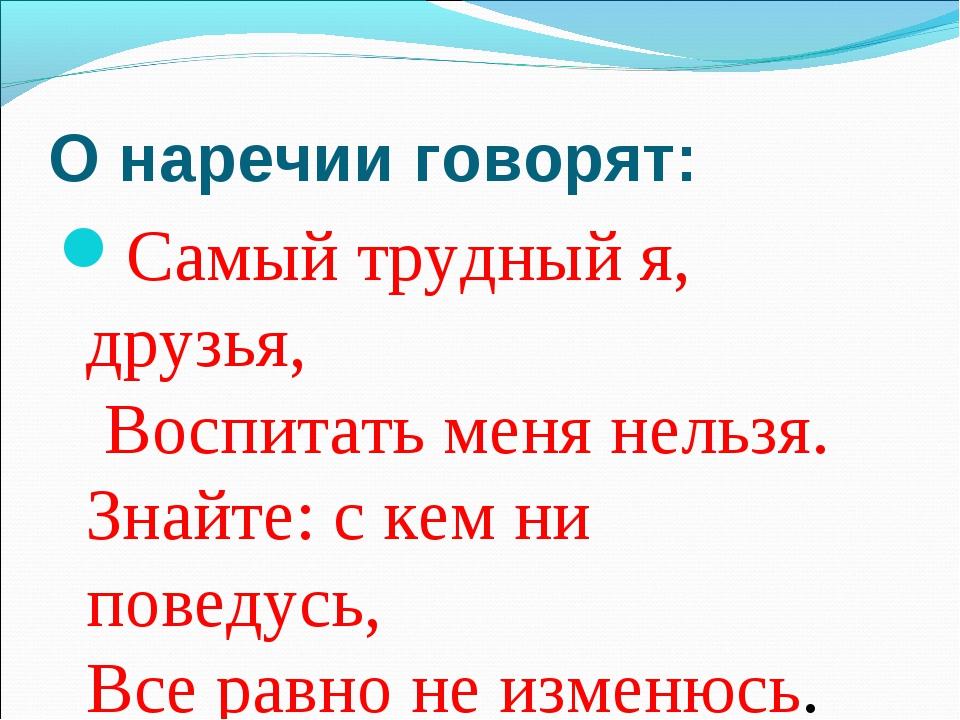 О наречии говорят: Самый трудный я, друзья, Воспитать меня нельзя. Знайте: с...