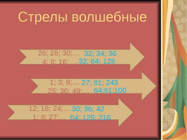 Стрелы волшебные 26; 28; 30;… 4; 8; 16; … 1; 3; 9;… 25; 36; 49;… 12; 18; 24;…...