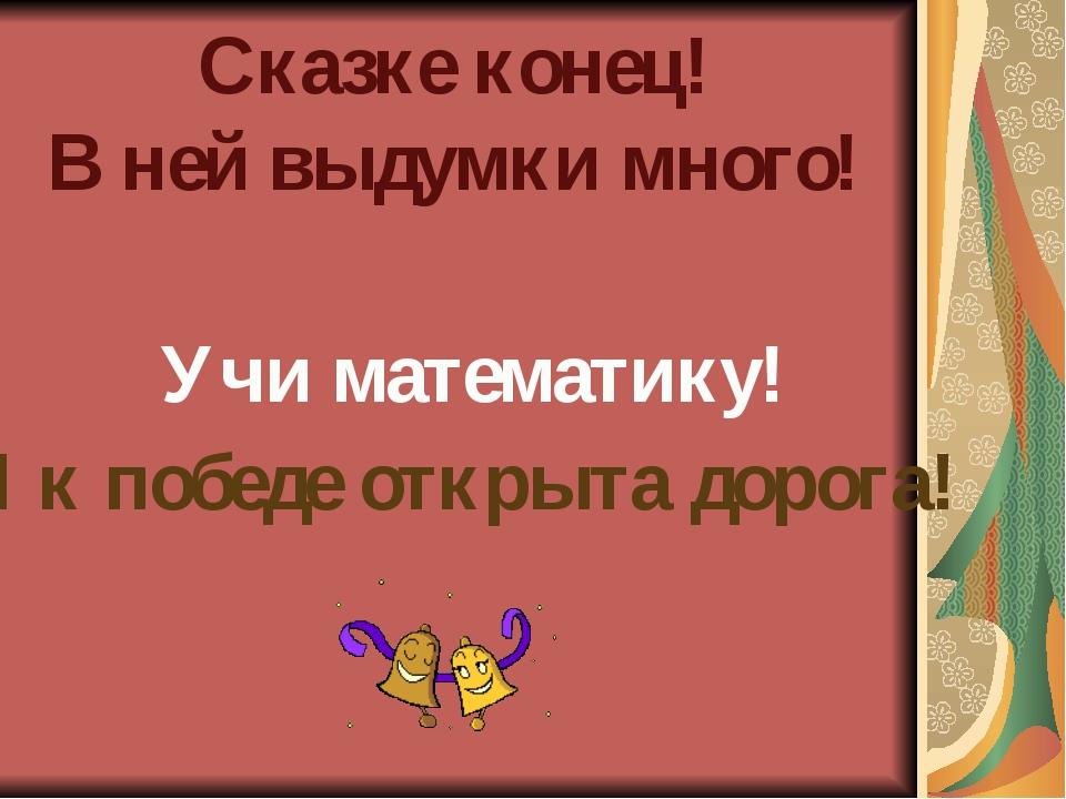 Учи математику! Сказке конец! В ней выдумки много! И к победе открыта дорога!