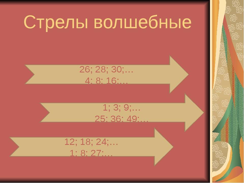 Стрелы волшебные 26; 28; 30;… 4; 8; 16;… 1; 3; 9;… 25; 36; 49;… 12; 18; 24;…...