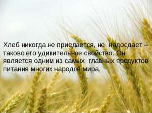 Хлеб никогда не приедается, не надоедает – таково его удивительное свойство.