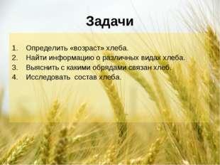 Задачи Определить «возраст» хлеба. Найти информацию о различных видах хлеба.