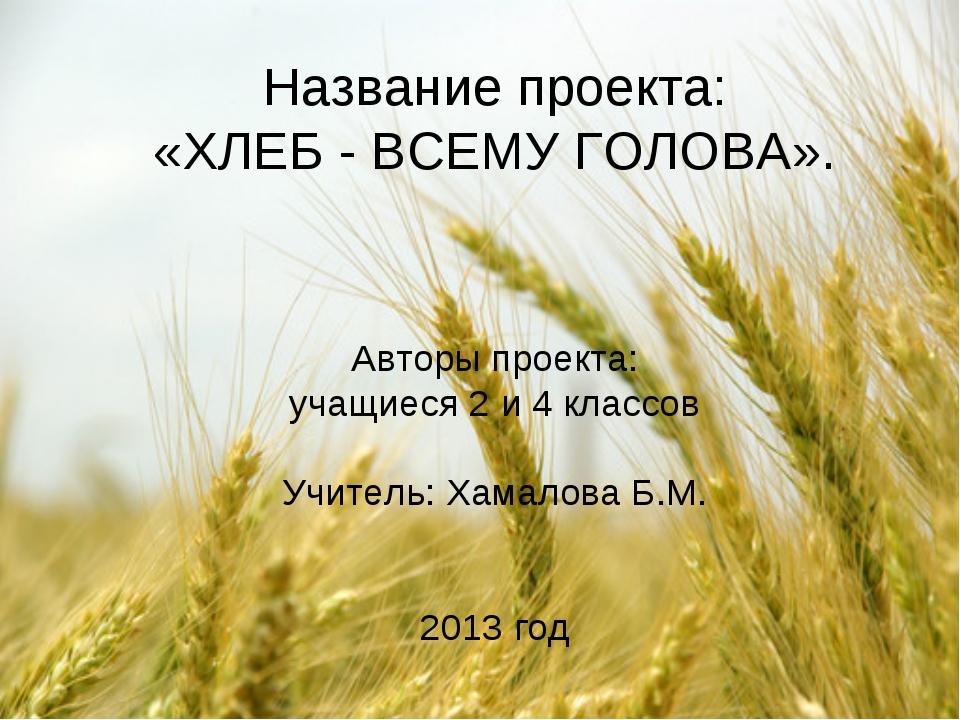 Название проекта: «ХЛЕБ - ВСЕМУ ГОЛОВА». Авторы проекта: учащиеся 2 и 4 класс...
