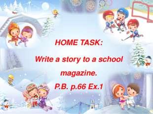 HOME TASK: Write a story to a school magazine. P.B. p.66 Ex.1